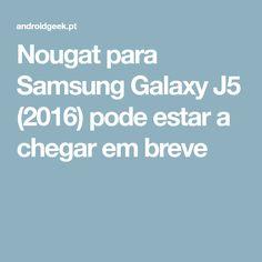 Nougat para Samsung Galaxy J5 (2016) pode estar a chegar em breve