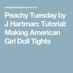 Peachy Tuesday by J Hartman: Tutorial: Making American Girl Doll Tights