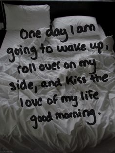 One day I am going to wake up, roll over on my side, and kiss the love of my life good morning.