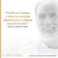 ... Confía en ti mismo y todas tus creencias supersticiosas te dejarán inmediatamente. Acharya Shree Yogeesh. http://inspiracionespiritual.com