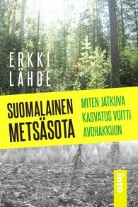 Suomalainen metsäsota : miten jatkuva kasvatus voitti avohakkuun / Erkki Lähde.
