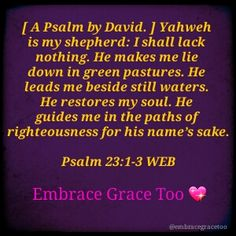 """""""[ A Psalm by David. ] Yahweh is my shepherd: I shall lack nothing. He makes me lie down in green pastures. He leads me beside still waters. He restores my soul. He guides me in the paths of righteousness for his name's sake.""""  Psalm 23:1-3 WEB  WHOOOHOOO YOOOHOOO CHOOOCHOOO and a WOOOTWOOOT!!!  Embrace Grace Too"""