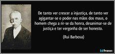 De tanto ver crescer a injustiça, de tanto ver agigantar-se o poder nas mãos dos maus, o homem chega a rir-se da honra, desanimar-se de justiça e ter vergonha de ser honesto. (Rui Barbosa)
