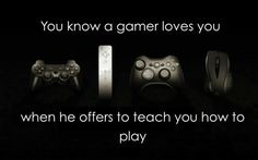 And then you pwn him because you are a gamer yourself.