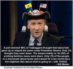 Only 2% of the people in a movement about taxes and named for a tax revolt have the slightest idea about what is going on - with TAXES! ~ Bill Maher