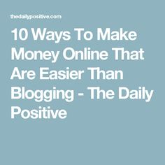 10 Ways To Make Money Online That Are Easier Than Blogging - The Daily Positive