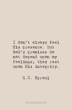 """Sproul - """"I don't always feel His presence. But God's promises do not depend upon my feelings; they rest upon His integrity. The Words, Cool Words, Bible Verses Quotes, Faith Quotes, Me Quotes, Scriptures, Quotes About God, Quotes To Live By, Christian Quotes About Faith"""