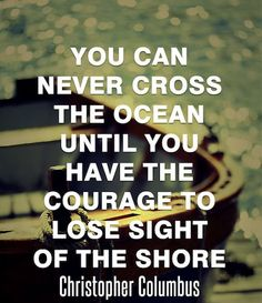 You Can Never Cross The Ocean Until You Have The Courage To Lose Sight Of The Shore ~ Christopher Columbus