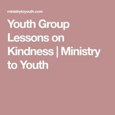 Youth Group Lessons on Kindness | Ministry to Youth
