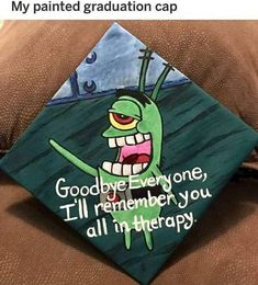 My Favorite Graduation Cap In 2018 Goodbye Everyone, I'll Remember You All In Therapy - Funny Memes. The Funniest Memes worldwide for Birthdays, School, Cats, and Dank Memes - Meme Funny Graduation Caps, Graduation Cap Designs, Graduation Cap Decoration, College Graduation, Graduation Hats, Funny Grad Cap Ideas, High School Graduation Quotes, Disney Graduation Cap, Cap College