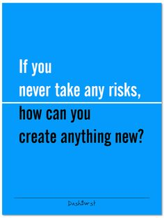 If you never take any risks, how can you create anything new?