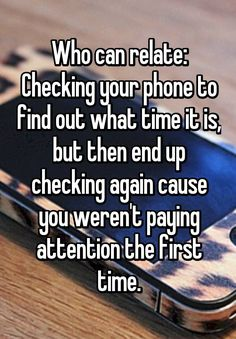 Who can relate: Checking your phone to find out what time it is, but then end up checking again cause you weren't paying attention the first time.