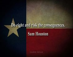 Do right and risk the consequences ~ Sam Houston