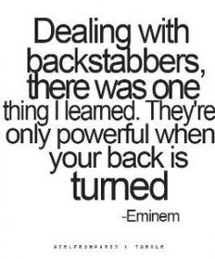 """Dealing with backstabbers, there was one thing I learned. They're only powerful when you got your back turned."" -Eminem"
