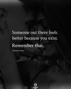 Someone out there feels better because you exist. Remember that.