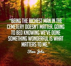 """""""Being the richest man in the cemetery doesn't matter. Going to bed knowing we've done something wonderful is what matters to me."""" ~Steve Jobs"""
