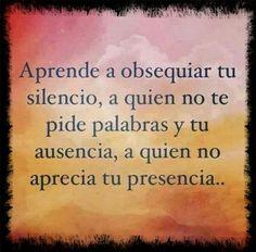 Obsequia tu ausencia a quien no aprecia tu presencia.