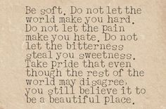 Be soft. Do not let the world make you hard. Do not let the pain make you hate. Do not let the bitterness steal your sweetness. Take pride than even thought the rest of the world may disagree, you still believe it to be a beautiful place