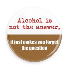 Funny Buttons - Custom Buttons - Promotional Badges - Funny Sayings Pins - Wacky Buttons - Alcohol is not the answer, it just makes you forget the question