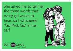 She asked me to tell her the three words that every girl wants to hear, so I whispered 'Go Pack Go' in her ear!