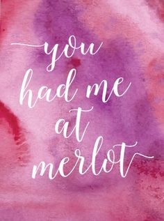 You had me at merlot.