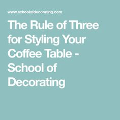 The Rule of Three for Styling Your Coffee Table - School of Decorating