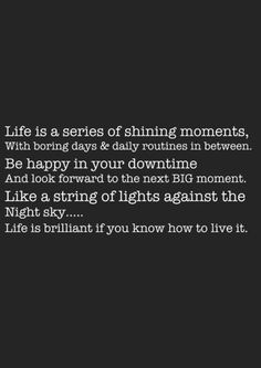 Life is brilliant  [true: be happy in your downtime - and realize how many of your big moments are IN your downtime!]