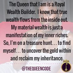 The Queen that I am is a Royal Wealth Builder.  I know that true wealth flows from the inside out.  My material wealth is just a manifestation of my inner riches.  So, I'm on a treasure hunt… to find myself… to uncover the gold within and reclaim my inheritance.  (www.TheQueenCode.com)