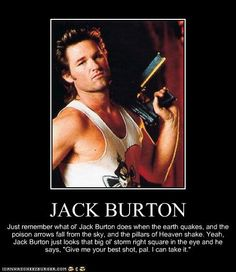 At least once a week, I quote Jack Burton, and when I do...I feel kinda invincible. Is it hot in here?