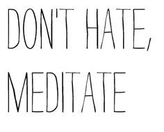 Don't hate, meditate #mindful