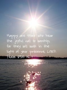 Happy are those who hear the joyful call to worship, for they will walk in the light of your presence, LORD. -Psalm 89:15 (NLT)