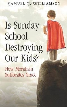 Is Sunday School Destroying Our Kids?: How Moralism Suffocates Grace by Samuel C. Williamson, http://www.amazon.com/dp/1941024009/ref=cm_sw_r_pi_dp_cl2Gub1P5M1WM