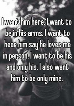 "Someone from Indianapolis posted a whisper, which reads ""I want him here. I want to be in his arms. I want to hear him say he loves me in person. I also want him to be only mine. Couple Texts, Couple Quotes, Quotes For Him, Me Quotes, Be Mine Quotes, Qoutes, Cute Relationships, Relationship Quotes, Whisper Confessions"