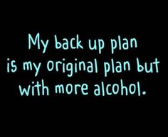 My backup plan is my original plan but with more alcohol. Haha Funny, Hilarious, Funny Stuff, Funny Shit, Funny Life, Alcohol Humor, Funny Alcohol, Alcohol Quotes, Alcohol Signs