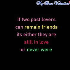 If two past lovers can remain friends its either they are still in love or never were. - I completely agree!