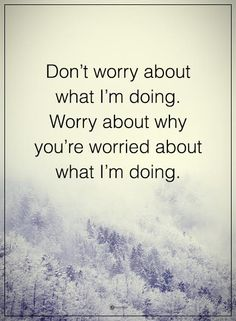 Don't worry about what I'm doing. Worry about why you're worried about what I'm doing.  #powerofpositivity #positivewords  #positivethinking #inspirationalquote #motivationalquotes #quotes #life #love