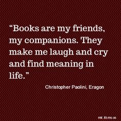"""Books are my friends, my companions. They make me laugh and cry and find meaning in life."" Christopher Paolini #Eragon #books"