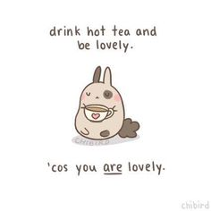 And if you're not a tea person, substitute it with your choice of coffee, hot chocolate or milk. ^u^ Chibird Message Positif, Chibird, Love You, My Love, Happy Thoughts, Cute Quotes, Cute Cartoon, Inspire Me, Just In Case