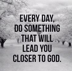Every day, do something that will lead you closer to God.