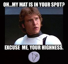 ... yogimovies Oh..my mat is in your spot? Excuse me, your highness. More  Your Highness Meme
