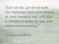 """Just let go. let go of how you thought your life should be, and embrace the life that is trying to work its way into your consciousness."" -Caroline Myss  #quote #moveforward #enlightenment"