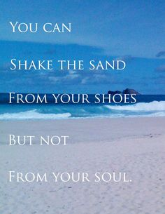 You can shake the sand from your shoes but not from your soul...