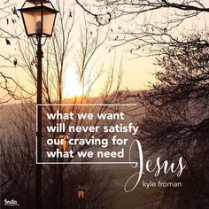 """""""What we 'want' will never satisfy our craving for what we 'need'. Jesus."""" —Kyle Froman  #InstaEncouragements #instagood #wisdomwords #photooftheday #instadaily #christianity #bible #gospel #grace #mercy #faith #hope #love #bethelight #testify #redeemed #Saturday"""