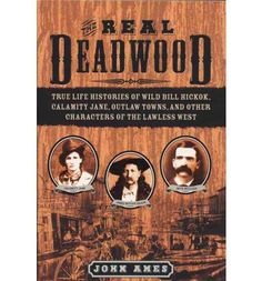 The Real Deadwood: True Life Histories of Wild Bill Hickok, Calamity Jane, Outlaw Towns, and Other Characters of the Lawless West