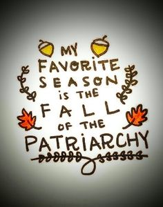 My favorite season is the FALL of the PATRIARCHY. Patriarchy, Feminism, Seasons, My Favorite Things, Fall, Fictional Characters, Autumn, Seasons Of The Year, Fantasy Characters