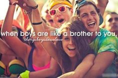 When boys are like a brother to me <- if a boy honestly acted like a true brother they wouldn't be holding your hand with their arm wrapped around you. My brother would never do something like that. And even if he did I would be a little weirded out.