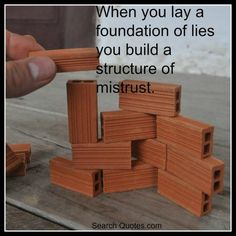 When you lay a foundation of lies, you build a structure of mistrust.