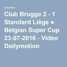 Club Brugge 2 - 1 Standard Liège ● Belgian Super Cup 23-07-2016 - Video Dailymotion