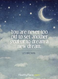 Positive Quote: You are never too old to set another goal or to dream a new dream - Les Brown. www.HealthyPlace.com