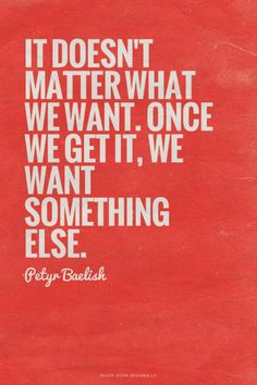 It doesn't matter what we want. Once we get it, we want something else. - Petyr Baelish | Child made this with GameOfThronesQuoteMaker.com